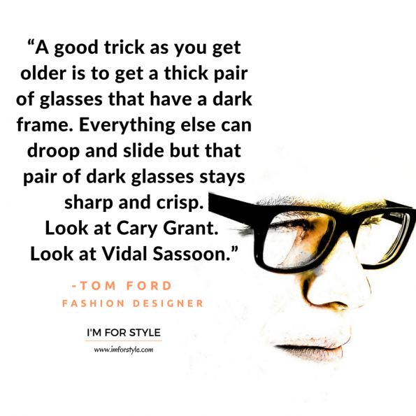 """A good trick as you get older is to get a thick pair of glasses that have a dark frame. Everything else can droop and slide but that pair of dark glasses stays sharp and crisp. Look at Cary Grant. look at Vidal Sassoon."" -Tom Ford, men style inspiration quotes"