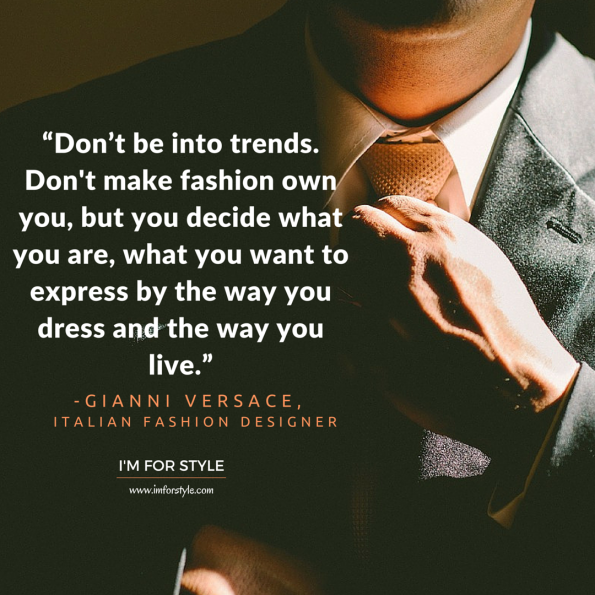 """Don't be into trends. Don't make fashion own you, but you decide what you are, what you want to express by the way you dress and the way you live."" -Gianni Versace"