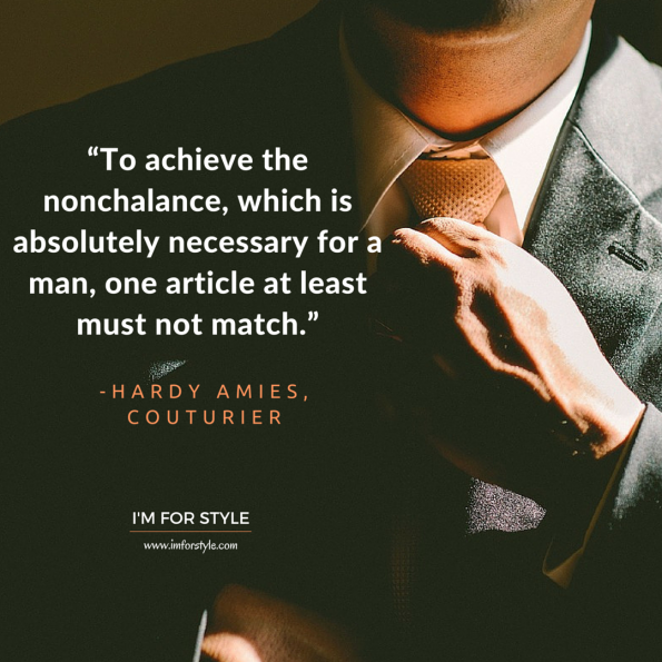 "men styleinspiration quotes, ""To achieve the nonchalance, which is absolutely necessary for a man, one article at least must not match."" -Hardy Amies, Couturier"