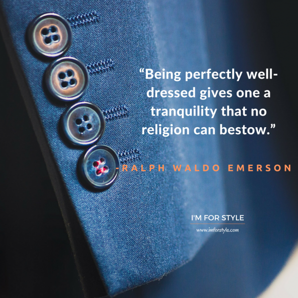 "men style quotes inspiration, ""Being perfectly well-dressed gives one a tranquility that no religion can bestow."" -Ralph Waldo Emerson"