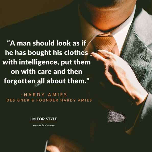 """A man should look as if he has bought his clothes with intelligence, put them on with care and then forgotten all about them."" -Hardy Amies"