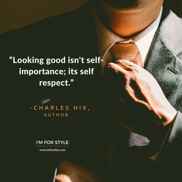 "Men Style Quotes Inspiration, ""Looking good isn't self-importance; its self respect."" -Charles Hix"