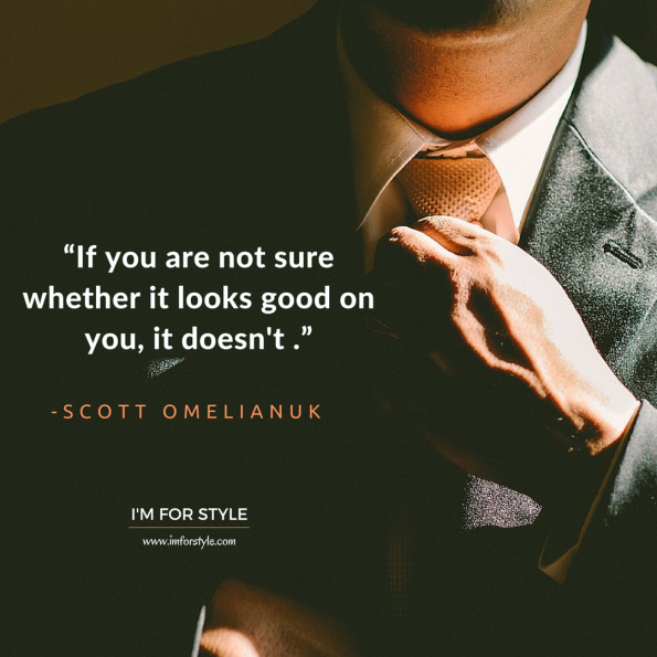 "men, style, inspiration, quotes, ""If you are not sure whether it looks good on you, it doesn't ."" -Scott Omelianuk"