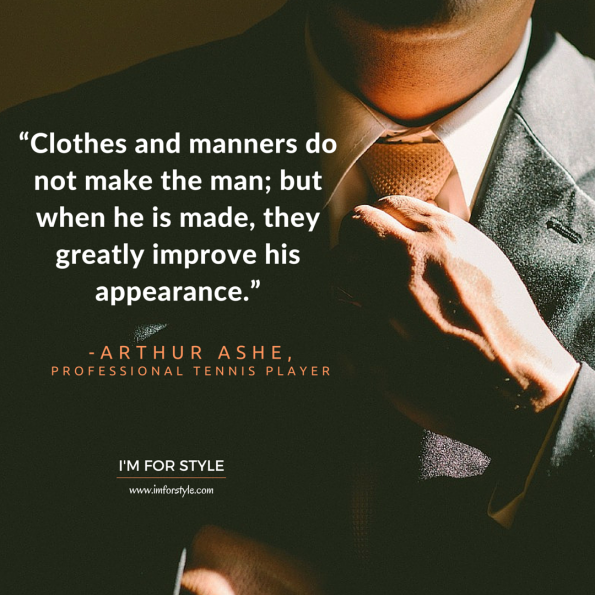 "Men Style Quotes Inspiration, ""Clothes and manners do not make the man; but when he is made, they greatly improve his appearance."" -Arthur Ashe,"