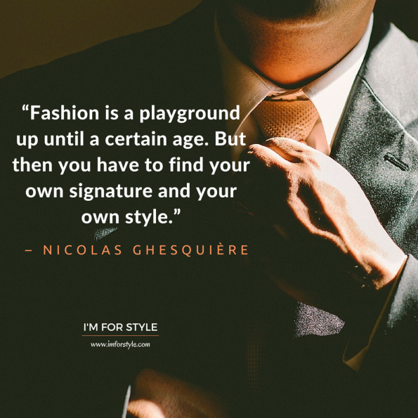 "Men style inspiration quotes, ""Fashion is a playground up until a certain age. But then you have to find your own signature and your own style."" – Nicolas Ghesquière"
